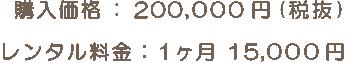 購入価格 : 200,000 円(税抜) レンタル料金 : 1ヶ月 15,000 円