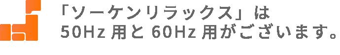 「ソーケンリラックス」は50Hz用と60Hz用がございます。